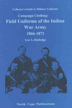 CAMPAIGN CLOTHING: FIELD UNIFORMS OF THE INDIAN WAR ARMY 1866-1871