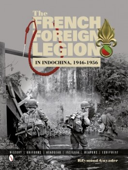 THE FRENCH FOREIGN LEGION IN INDOCHINA, 1946-1956: <br><br> HISTORY • UNIFORMS • HEADGEAR • INSIGNIA • WEAPONS • EQUIPMENT