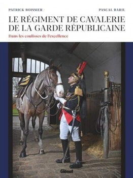 LE REGIMENT DE CAVALERIE DE LA GARDE REPUBLICAINE<BR> <BR>  Dans les coulisses de l'excellence