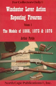 THE WINCHESTER LEVER ACTION REPEATING RIFLES: THE MODELS OF 1866, 1873 AND 1876 VOLUME 1