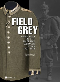 FIELD GREY: UNIFORMS OF THE IMPERIAL GERMAN ARMY 1907-1918